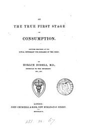On the True First Stage of Consumption: Lectures Delivered at the Royal Infirmary for Diseases of the Chest