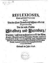 Reflexiones, eines getreuen Patrioten, uber die von der Cron Franckreich bißhero offerirte Aequivalantien, vor die veste Städte Straßburg und Luxenburg (etc.)