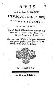 Avis de monseigneur l'évêque de Soissons, duc de Fitz-James pair de France,: donné dans l'assemblée des evêques du mois de décembre 1761, & envoyé par ce prélat au roi. Au sujet des Jésuites, & pour répondre aux quatre questions sur lesquelles S. M. demandoit l'avis de ces prélats..