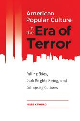 American Popular Culture In The Era Of Terror Falling Skies Dark Knights Rising And Collapsing Cultures Book PDF