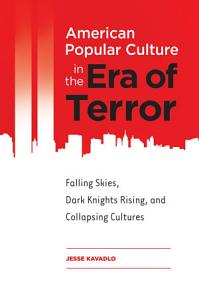American Popular Culture in the Era of Terror  Falling Skies  Dark Knights Rising  and Collapsing Cultures PDF