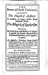 The Power of Christ Vindicated Against the Magick of Apostacy: in Answer to G. Keith's Book .. Stiled: The Magick of Quakerism ... With an Appendix, Evincing G. Keith's Self-condemnation, by His Manifest Self-contradiction, Out of His Own Books, Etc