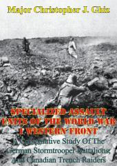 Specialized Assault Units Of The World War I Western Front:: A Comparative Study Of The German Stormtrooper Battalions, And Canadian Trench Raiders