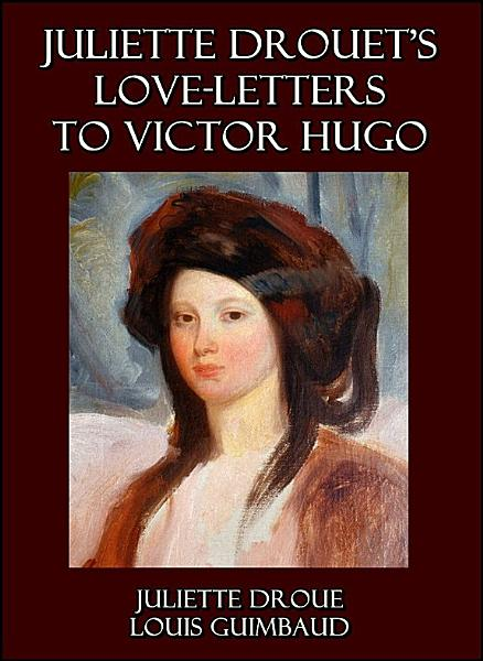 Juliette Drouet s Love Letters to Victor Hugo   Edited with a Biography of Juliette Drouet