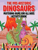 The Pre-Historic Dinosaurs Matching Game for All Ages Activity Book