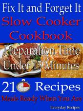 Fix It and Forget It: Slow Cooker Cookbook: Preparation time: Under 15 Minutes: 210 Recipes: Meals Ready When You Are