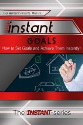 Instant Goals: How to Set Goals and Achieve Them Instantly!