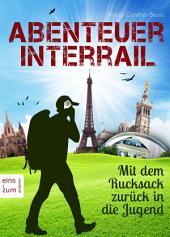 Abenteuer Interrail - Mit dem Rucksack zurück in die Jugend. Urlaub mal anders: Unterwegs als Backpacker: Ein Reisebericht und Reisetagebuch