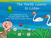 The Turtle Learns to Listen: An Adaptation of an Ancient Indian Folk Tale about Listening to Good Advice