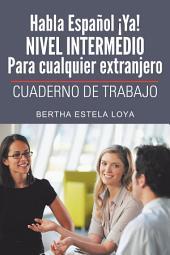 Habla Español ¡Ya! NIVEL INTERMEDIO Para cualquier extranjero: CUADERNO DE TRABAJO