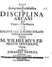 Ex antiqvitate ecclesiastica, de disciplina arcani apud veteres Christianos usitata: adversus Emanuelem a Schelstrate