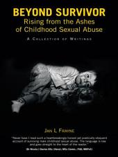 Beyond Survivor – Rising from the Ashes of Childhood Sexual Abuse: A Collection of Writings