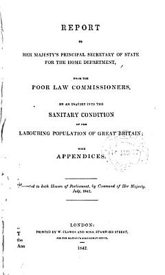 Report to Her Majesty s Principal Secretary of State for the Home Department  from the Poor Law Commissioners on an Inquiry Into the Sanitary Condition of the Labouring Population of Great Britain