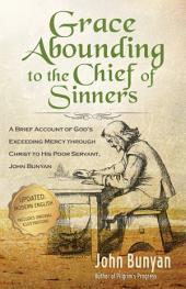 Grace Abounding to the Chief of Sinners: A Brief Account of God's Exceeding Mercy through Christ to His Poor Servant, John Bunyan