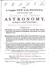 Urania: Or, a Compleat View of the Heavens; Containing the Antient and Modern Astronomy, in Form of a Dictionary: Illustrated with a Great Number of Figures ... A Work Intended for General Use, Intelligible to All Capacities, and Calculated for Entertainment as Well as Instruction
