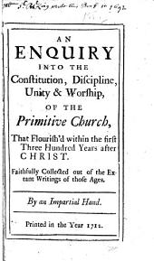 An enquiry into the constitution, discipline, unity & worship, of the primitive church: that flourish'd within the first three hundred years after Christ. Faithfully collected out of the extant writings of those ages, Volumes 1-2