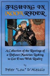 Fishing in Moon River: A Collection of the Rantings of a Defunct Musician Looking to Get Even With Reality