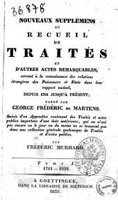 Nouveaux supplémens [|] au Recueil de Traités et d'autres actes remarquables, servant à la connaissance des relations étrangères des Puissances et Etats dans leur rapport mutuel, depuis 1761 jusqu'à présent fondé par George Frédéric de Martens: 1761-1829. 1