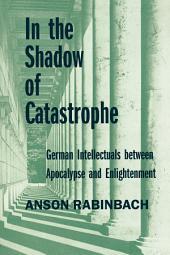In the Shadow of Catastrophe: German Intellectuals Between Apocalypse and Enlightenment