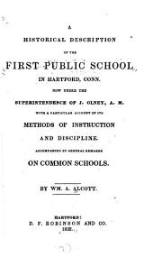 A historical description of the first public school in Hartford, Conn: now under the superintendence of J. Olney ... with a particular account of its methods of instruction and discipline : accompanied by general remarks on common schools
