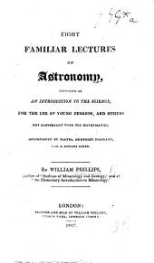 Eight Familiar Lectures on Astronomy, intended as an introduction to the science for ... persons ... not conversant with the mathematics. Accompanied by plates, etc
