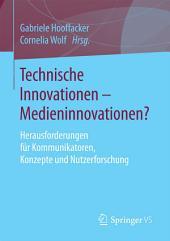 Technische Innovationen - Medieninnovationen?: Herausforderungen für Kommunikatoren, Konzepte und Nutzerforschung