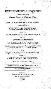 Experimental enquiry concerning the natural powers of wind and water to turn mills and other machines depending on a circular motion: And An experimental examination of the quantity and proportion of mechanic power necessary to be employed in giving different degrees of velocity to heavy bodies from a state of rest. Also New fundamental experiments upon the collision of bodies. With five plates of machines