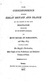 The correspondence between Great Britain and France on the subject of the late negotiation: presented by His Majesty's command to both houses of Parliament, 13th [i.e. 18th] May, 1803 : to which are added, His Majesty's declaration, and copies of the preliminary and definitive treaties of peace