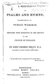 A Selection of Psalms and Hymns; adapted chiefly to public worship, and arranged with reference to the Services of the Church of England. By John George Breay