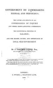 Government by Commissions Illegal and Pernicious: The Nature and Effects of All Commissions of Inquiry and Other Crown-appointed Commissions. The Constitutional Principals of Taxation; and the Rights, Duties, and Importance of Local Self-government