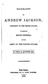 Biography of Andrew Jackson: President of the United States, Formerly Major General in the Army of the United States