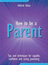 How to be a parent: Tips and techniques for capable, confident and caring parenting