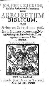 Joh. Henrici Ursini ... Arboretum biblicum, in quo arbores & frutices passim in S. Literis occurrentes, notis philologicis, philosophicis, theologicis, exponuntur, & illustrantur