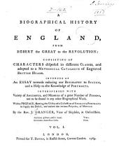 A Biographical History of England, from Egbert the Great to the Revolution: Consisting of Characters Disposed in Different Classes, and Adapted to a Methodical Catalogue of Engraved British Heads. Intended as an Essay Towards Reducing Our Biography to System, and a Help to the Knowledge of Portraits. Interspersed with Variety of Anecdotes, and Memoirs of a Great Number of Persons. With a Preface, Volume 1, Part 1