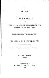 A Charge to the Grand Jury, Upon the Importance of Maintaining the Supremacy of the Laws: With a Brief Sketch of the Character of William M. Richardson, Late Chief Justice of the Superior Court of New-Hampshire
