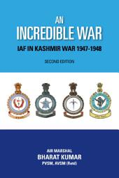 An Incredible War: IAF in Kashmir War 1947-1948: IAF in Kashmir War 1947-1948, Edition 2