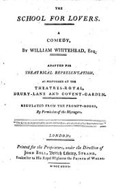 The School for Lovers: A Comedy. By William Whitehead, Esq. Adapted for Theatrical Representation, as Performed at the Theatres-Royal, Drury-Lane and Covent-Garden. Regulated from the Prompt-books, ...