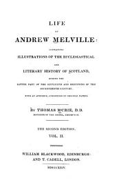 The life of Andrew Melville: containing illustrations of the ecclesiastical and literary history of Scotland, during the latter part of the sixteenth and beginning of the seventeenth century. With an appendix, consisting of original papers, Volume 2
