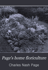 Page's Home Floriculture: A Complete Guide for the Growing of Flowers in the House and Garden. Cut Flower Work--landscape Gardening, Etc