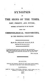 A synopsis of the signs of the times, past, present, and future, attempted to be traced from the chronological prophecies in the original Scriptures