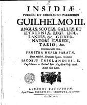 Insidiae publico ... Guilhelmo III. ... averruncante Deo, frustra nuper paratae. Quas publice, Oratione ligata, recitavit Jacobus Triglandius, Lugd. Bat. XI. Kalend. 1696. Aetat. suae. XIII.