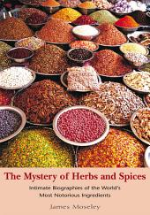 The Mystery of Herbs and Spices: Scandalous, Romantic and Intimate Biographies of the World's Most Notorious Ingredients
