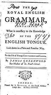 The royal English grammar: containing what is necessary to the knowledge of the English tongue laid down in a plain and familiar way for the use of young gentlemen and ladys [sic]