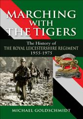 Marching with the Tigers: The History of the Royal Leicestershire Regiment 1955 – 1975