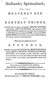 Husbandry Spiritualized, Or, The Heavenly Use of Earthly Things: Consisting of Many Pleasant Observations, Pertinent Applications, and Serious Reflections : and Each Chapter Concluded with a Divine and Suitable Poem, Directing Husbandmen to the Most Excellent Improvements of Their Common Employments : Whereunto are Added, by Way of Appendix, Several Choice Occasional Meditations Upon Birds, Beasts, Trees, Flowers, Rivers, and Several Other Objects : Fitted for the Help of Such as Desire to Walk with God in All Their Solitudes, and Recesses from the World