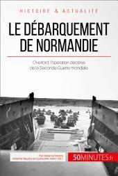 Le débarquement de Normandie: Overlord, l'opération décisive de la Seconde Guerre mondiale