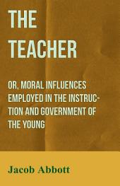 The Teacher: Or, Moral Influences Employed in the Instruction and Government of the Young