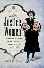 The Justice Women: The Female Presence in the Criminal Justice System 1800-1970