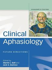 Clinical Aphasiology: Future Directions: A Festschrift for Chris Code