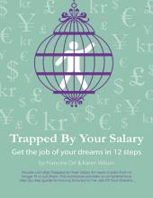 Trapped By Your Salary - Get the Job of Your Dreams In 12 Steps